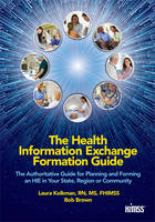 Laura Kolkman, Bob Brown - The Health Information Exchange Formation Guide: The Authoritative Guide for Planning and Forming an HIE in Your State, Region or Community (HIMSS Book Series) - 9780982107089 - V9780982107089