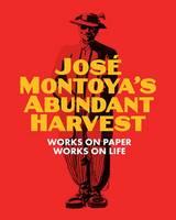 Richard Montoya, Selene Preciado - Jose Montoya's Abundant Harvest: Works on Paper / Works on Life - 9780990762621 - V9780990762621