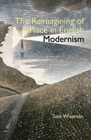 Wiseman, Sam - The Reimagining of Place in English Modernism - 9780990895886 - V9780990895886