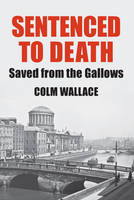 Wallace, Colm - Sentenced to Death: Saved from the Gallows - 9780992736491 - V9780992736491