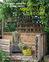 Wooster, Steven, Berry, Susan - Upcycled Garden: 25 Step-by-Step Projects Using Reclaimed Materials - 9780992796822 - V9780992796822