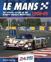Spurring, Quentin - Le Mans: The Official History of the World's Greatest Motor Race, 1980-89 (Le Mans Official History) - 9780992820930 - V9780992820930