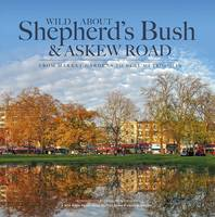 Wilson, Andrew - Wild About Shepherd's Bush & Askew Road: From Market Gardens to Busy Metropolis - 9780993319327 - V9780993319327