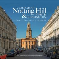 Wilson, Andrew - Wild About Notting Hill & North Kensington: Carnival, Markets & Gardens - 9780993319341 - V9780993319341