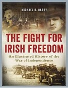 Barry, Michael B. - The Fight for Irish Freedom: An Illustrated History of the War of Independence - 9780993355462 - V9780993355462