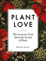 Allaby, Michael - Plant Love: The Scandalous Truth About the Sex Life of Plants - 9780993389221 - V9780993389221