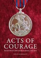 McDermott, Philip - Acts of Courage: Register of the George Medal 1940-2015 - 9780995553118 - V9780995553118