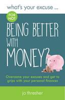 Thresher, Jo - What's Your Excuse for not Being Better With Money?: Overcome your excuses and get to grips with your personal finances - 9780995605206 - V9780995605206