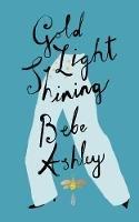 Ashley, Bebe - Gold Light Shining - 9780995655089 - 9780995655089
