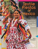 Brautigam, Sheri - Textile Fiestas of Mexico: A Traveler's Guide to Celebrations, Markets, and Smart Shopping - 9780996447584 - V9780996447584