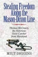 Diggins, Milt - Stealing Freedom Along the Mason-Dixon Line: Thomas McCreary, the Notorious Slave Catcher from Maryland - 9780996594448 - V9780996594448