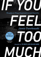 Tworkowski, Jamie - If You Feel Too Much, Expanded Edition: Thoughts on Things Found and Lost and Hoped For - 9781101982723 - V9781101982723