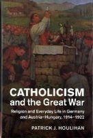 Houlihan, Patrick J. - Catholicism and the Great War: Religion and Everyday Life in Germany and Austria-Hungary, 1914-1922 (Studies in the Social and Cultural History of Modern Warfare) - 9781107035140 - V9781107035140