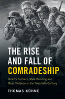 Kühne, Thomas - The Rise and Fall of Comradeship: Hitler's Soldiers, Male Bonding and Mass Violence in the Twentieth Century - 9781107046368 - V9781107046368