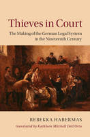 Habermas, Rebekka - Thieves in Court: The Making of the German Legal System in the Nineteenth Century (Publications of the German Historical Institute) - 9781107046771 - V9781107046771