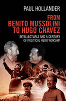 Hollander, Paul - From Benito Mussolini to Hugo Chavez: Intellectuals and a Century of Political Hero Worship - 9781107071032 - V9781107071032