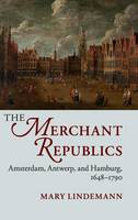 Lindemann, Mary - The Merchant Republics: Amsterdam, Antwerp, and Hamburg, 1648-1790 - 9781107074439 - V9781107074439
