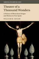 Taylor, William B. - Theater of a Thousand Wonders: A History of Miraculous Images and Shrines in New Spain (Cambridge Latin American Studies) - 9781107102675 - V9781107102675
