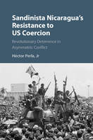 Perla  Jr, Héctor - Sandinista Nicaragua's Resistance to US Coercion: Revolutionary Deterrence in Asymmetric Conflict (Cambridge Studies in Contentious Politics) - 9781107113893 - V9781107113893