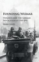 Jones, Mark - Founding Weimar: Violence and the German Revolution of 1918-1919 - 9781107115125 - V9781107115125