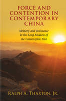 Thaxton  Jr, Ralph A. - Force and Contention in Contemporary China: Memory and Resistance in the Long Shadow of the Catastrophic Past (Cambridge Studies in Contentious Politics) - 9781107117198 - V9781107117198