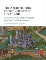 Moore, Kathryn Blair - The Architecture of the Christian Holy Land: Reception from Late Antiquity through the Renaissance - 9781107139084 - V9781107139084