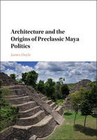 Doyle, James - Architecture and the Origins of Preclassic Maya Politics - 9781107145375 - V9781107145375