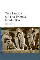 Gloyn, Liz - The Ethics of the Family in Seneca - 9781107145474 - V9781107145474