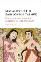 Kiel, Yishai - Sexuality in the Babylonian Talmud: Christian and Sasanian Contexts in Late Antiquity - 9781107155510 - V9781107155510