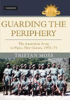 Moss, Tristan - Guarding the Periphery: The Australian Army in Papua New Guinea, 1951-75 (Australian Army History Series) - 9781107195967 - V9781107195967