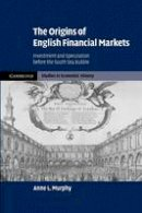 Murphy, Anne L. - The Origins of English Financial Markets: Investment and Speculation before the South Sea Bubble (Cambridge Studies in Economic History - Second Series) - 9781107406209 - V9781107406209