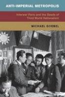 Goebel, Michael - Anti-Imperial Metropolis: Interwar Paris and the Seeds of Third World Nationalism (Global and International History) - 9781107421356 - V9781107421356