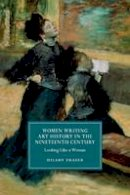 Fraser, Hilary - Women Writing Art History in the Nineteenth Century: Looking Like a Woman (Cambridge Studies in Nineteenth-Century Literature and Culture) - 9781107428744 - V9781107428744