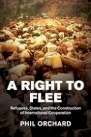 Orchard, Phil - A Right to Flee: Refugees, States, and the Construction of International Cooperation - 9781107431690 - V9781107431690