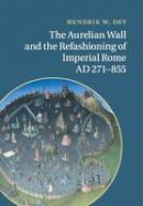 Dey, Hendrik W. - The Aurelian Wall and the Refashioning of Imperial Rome, Ad 271–855 - 9781107526532 - V9781107526532