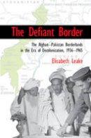 Leake, Elisabeth - The Defiant Border: The Afghan-Pakistan Borderlands in the Era of Decolonization, 1936-65 (Cambridge Studies in US Foreign Relations) - 9781107571563 - V9781107571563
