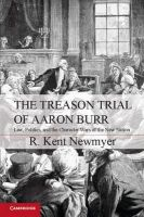 Newmyer, R. Kent - The Treason Trial of Aaron Burr: Law, Politics, and the Character Wars of the New Nation (Cambridge Studies on the American Constitution) - 9781107606616 - V9781107606616