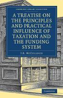 McCulloch, J. R. - A Treatise on the Principles and Practical Influence of Taxation and the Funding System (Cambridge Library Collection - British and Irish History, 19th Century) - 9781108078689 - V9781108078689