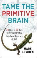 Bowden, Mark - Tame the Primitive Brain: 28 Ways in 28 Days to Manage the Most Impulsive Behaviors at Work - 9781118436981 - V9781118436981