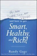 Gage, Randy - Why You're Dumb, Sick & Broke... and How to Get Smart, Healthy & Rich! - 9781118548684 - V9781118548684