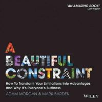 Morgan, Adam, Barden, Mark - A Beautiful Constraint: How To Transform Your Limitations Into Advantages, and Why It's Everyone's Business - 9781118899014 - V9781118899014