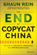 Rein, Shaun - The End of Copycat China: The Rise of Creativity, Innovation, and Individualism in Asia - 9781118926765 - V9781118926765