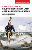 McPherson, Alan - A Short History of U.S. Interventions in Latin America and the Caribbean (Viewpoints / Puntos de Vista) - 9781118954003 - V9781118954003