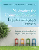 Ferlazzo, Larry, Sypnieski, Katie Hull - Navigating the Common Core with English Language Learners: Practical Strategies to Develop Higher-Order Thinking Skills (J-B Ed: Survival Guides) - 9781119023005 - V9781119023005