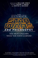 Eberl, Jason T., Decker, Kevin S. - The Ultimate Star Wars and Philosophy: You Must Unlearn What You Have Learned (The Blackwell Philosophy and Pop Culture Series) - 9781119038061 - V9781119038061