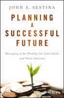 Sestina, John E. - Planning a Successful Future: Managing to Be Wealthy for Individuals and Their Advisors - 9781119069126 - V9781119069126