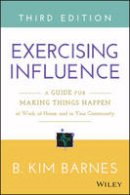 Barnes, B. Kim - Exercising Influence: A Guide for Making Things Happen at Work, at Home, and in Your Community - 9781119071587 - V9781119071587