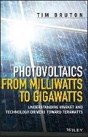 Bruton, Tim - Photovoltaics from Milliwatts to Gigawatts: Understanding Market Drivers Toward Terawatts - 9781119130048 - V9781119130048