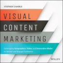 Gamble, Stephen - Visual Content Marketing: Leveraging Infographics, Video, and Interactive Media to Attract and Engage Customers - 9781119157434 - V9781119157434