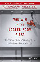 Gordon, Jon, Smith, Mike - You Win in the Locker Room First: The 7 C's to Build a Winning Team in Business, Sports, and Life - 9781119157854 - V9781119157854